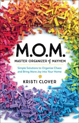 MOM-Master Organizer of Mayhem: Simple Solutions to Organize Chaos and Bring More Joy into Your Home  -     By: Kristi Clover