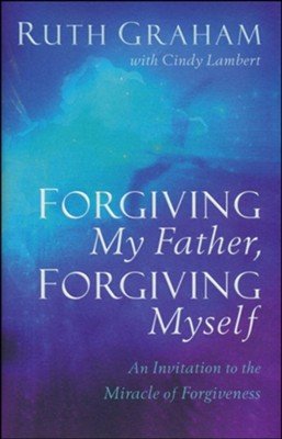 Forgiving My Father, Forgiving Myself: An Invitation to the Miracle of Forgiveness  -     By: Ruth Graham, Cindy Lambert