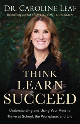 Think, Learn, Succeed: Understanding and Using Your Mind to Thrive at School, the Workplace, and Life  -     By: Dr. Caroline Leaf