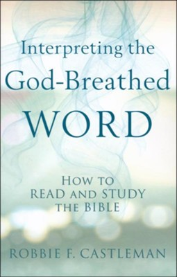 Interpreting the God-Breathed Word: How to Read and Study the Bible  -     By: Robbie F. Castleman