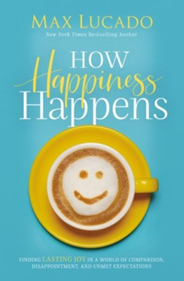 How Happiness Happens: Finding Lasting Joy in a World of Comparison, Disappointment, and Unmet Expectations  -     By: Max Lucado