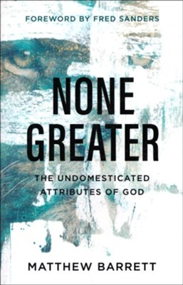 None Greater: The Undomesticated Attributes of God  -     By: Matthew Barrett