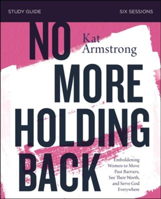 No More Holding Back Study Guide: Empowering Women to Move Past Barriers, See Their Worth, and Serve God Everywhere  -     By: Kat Armstrong