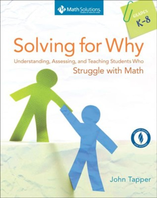 Solving for Why: Understanding, Assessing, and Teaching Students Who Struggle with Math, Grades K-8  -     By: John Tapper