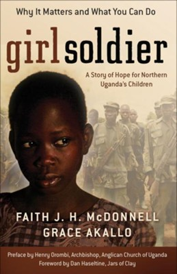 Girl Soldier: A Story of Hope for Northern Uganda's Children - eBook  -     By: Faith J.H. McDonnell, Grace Akallo