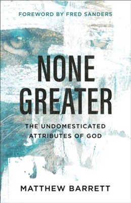 None Greater: The Undomesticated Attributes of God - eBook  -     By: Matthew Barrett