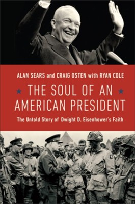 The Soul of an American President: The Untold Story of Dwight D. Eisenhower's Faith - eBook  -     By: Alan Sears, Craig Osten, Ryan Cole