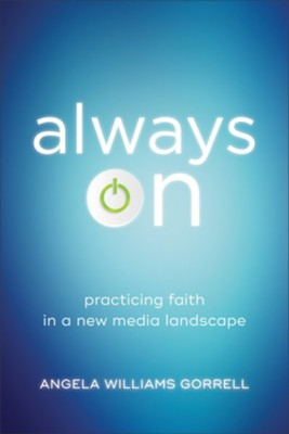Always On (Theology for the Life of the World): Practicing Faith in a New Media Landscape - eBook  -     By: Angela Williams Gorrell