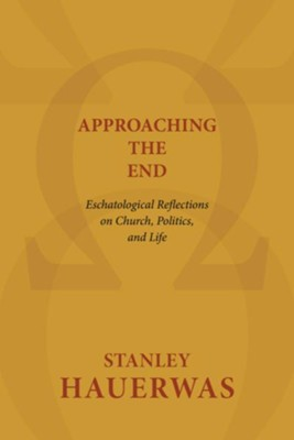 Approaching the End: Eschatological Reflections on Church, Politics, and Life - eBook  -     By: Stanley Hauerwas