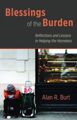 Blessings of the Burden: Reflections and Lessons in Helping the Homeless - eBook  -     By: Alan R. Burt