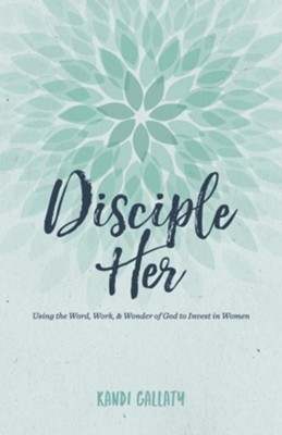 Disciple Her: Using the Word, Work, & Wonder of God to Invest in Women - eBook  -     By: Kandi Gallaty