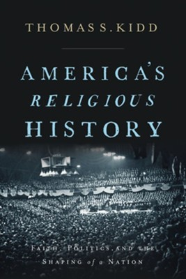 America's Religious History: Faith, Politics, and the Shaping of a Nation - eBook  -     By: Thomas S. Kidd