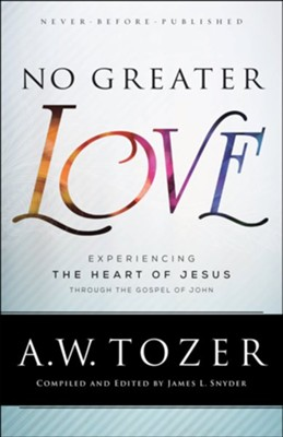 No Greater Love: Experiencing the Heart of Jesus Through the Gospel of John - eBook  -     Edited By: James L. Snyder     By: A.W. Tozer