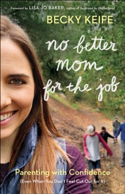 No Better Mom for the Job: Parenting with Confidence (Even When You Don't Feel Cut Out for It) - eBook  -     By: Becky Keife