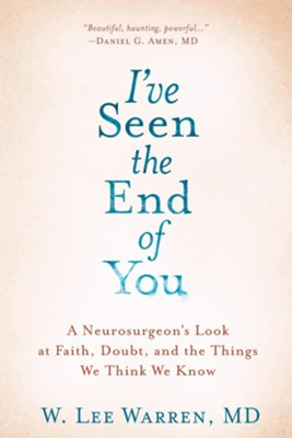 I've Seen the End of You: A Neurosurgeon's Look at Faith, Doubt, and the Things We Think We Know - eBook  -     By: W. Lee Warren