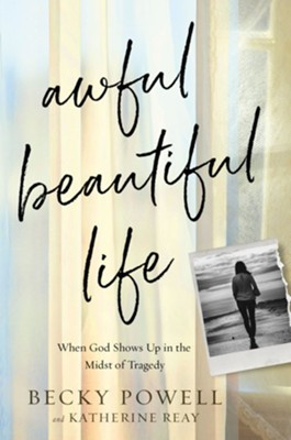 Awful Beautiful Life: When God Shows Up in the Midst of Tragedy - eBook  -     By: Rebecca Powell, Katherine Reay