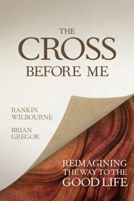 The Cross Before Me: Reimagining the Way to the Good Life - eBook  -     By: Rankin Wilbourne, Brian Gregor