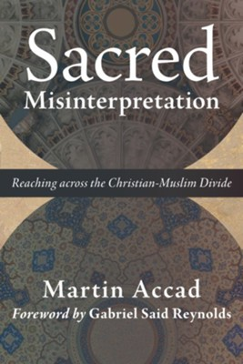 Sacred Misinterpretation: Reaching across the Christian-Muslim Divide - eBook  -     By: Martin Accad