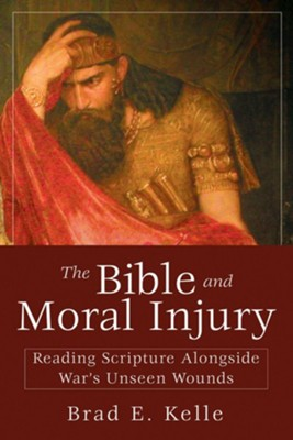 The Bible and Moral Injury: Reading Scripture Alongside War's Unseen Wounds - eBook  -     By: Brad E. Kelle