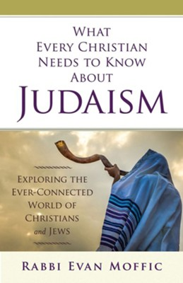 What Every Christian Needs to Know About Judaism: Exploring the Ever-Connected World of Christians & Jews - eBook  -     By: Rabbi Evan Moffic