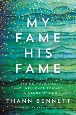 My Fame, His Fame: Aiming Your Life and Influence Toward the Glory of God - eBook  -     By: Thann Bennett