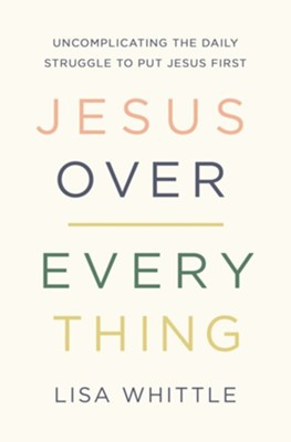 Jesus Over Everything: Uncomplicating the Daily Struggle to Put Jesus First - eBook  -     By: Lisa Whittle