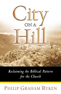 City on a Hill: Reclaiming the Biblical Pattern for the Church - eBook  -     By: Philip Graham Ryken