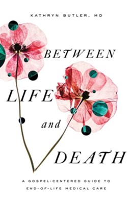 Between Life and Death: A Gospel-Centered Guide to End-of-Life Medical Care - eBook  -     By: Kathryn Butler