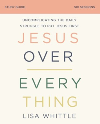 Jesus Over Everything Study Guide: Uncomplicating the Daily Struggle to Put Jesus First - eBook  -     By: Lisa Whittle