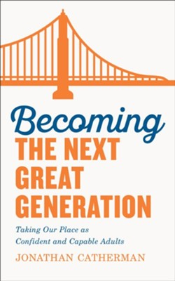 Becoming the Next Great Generation: Taking Our Place as Confident and Capable Adults - eBook  -     By: Jonathan Catherman
