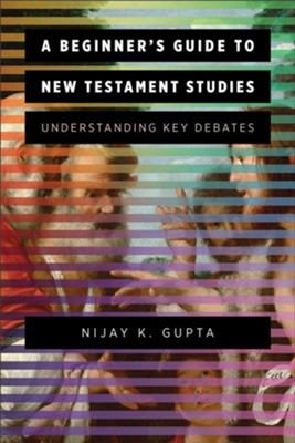 A Beginner's Guide to New Testament Studies: Understanding Key Debates - eBook  -     By: Nijay K. Gupta