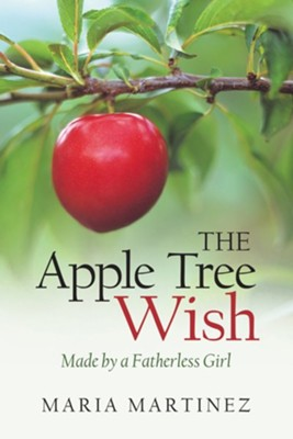 The Apple Tree Wish: Made by a Fatherless Girl - eBook  -     By: Maria Martinez