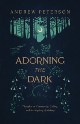 Adorning the Dark: Thoughts on Community, Calling, and the Mystery of Making - eBook  -     By: Andrew Peterson