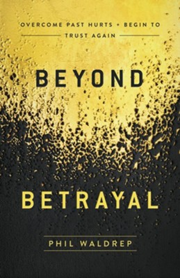 Beyond Betrayal: Overcome Past Hurts and Begin to Trust Again - eBook  -     By: Phil Waldrep
