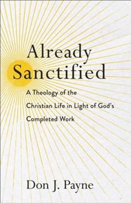 Already Sanctified: A Theology of the Christian Life in Light of God's Completed Work - eBook  -     By: Don J. Payne