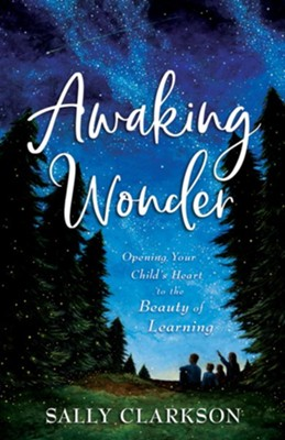 Awaking Wonder: Opening Your Child's Heart to the Beauty of Learning - eBook  -     By: Sally Clarkson