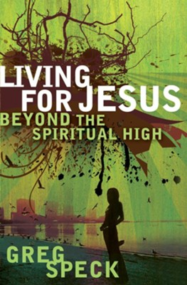 Living for Jesus Beyond the Spiritual High - eBook  -     By: Greg Speck