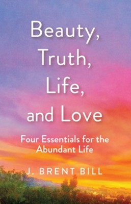 Beauty, Truth, Life, and Love: Four Essentials for the Abundant Life - eBook  -     By: J. Brent Bill