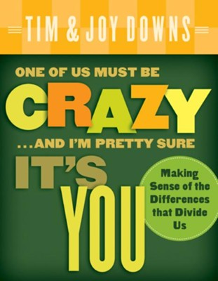 One of Us Must Be Crazy...and I'm Pretty Sure It's You: Making Sense of the Differences that Divide Us - eBook  -     By: Tim Downs, Joy Downs