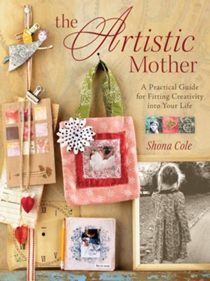 The Artistic Mother: A Practical Guide to Fitting Creativity into Your Life - eBook  -     By: Shona Cole