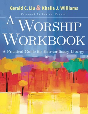 A Worship Workbook: A Practical Guide for Extraordinary Christian Liturgy - eBook  -     By: Gerald C. Liu, Khalia J. Williams
