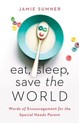 Eat, Sleep, Save the World: Words of Encouragement for the Special Needs Parent - eBook  -     By: Jamie Sumner