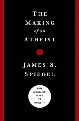 The Making of an Atheist: How Immorality Leads to Unbelief - eBook  -     By: James Spiegel
