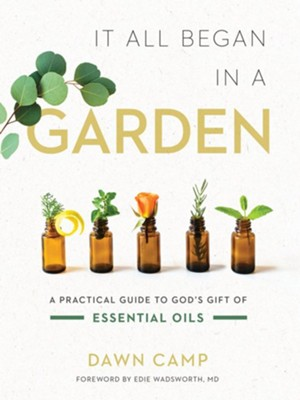 It All Began in a Garden: A Practical Guide to God's Gift of Essential Oils - eBook  -     By: Dawn Camp