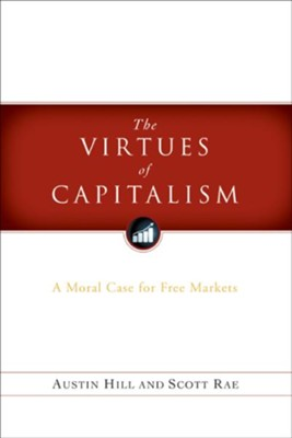 The Virtues of Capitalism: A Moral Case for Free Markets - eBook  -     By: Scott Rae, Austin Hill