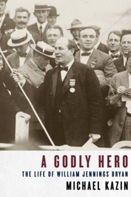A Godly Hero: The Life of William Jennings Bryan - eBook  -     By: Michael Kazin