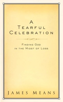 A Tearful Celebration: Finding God in the Midst of Loss - eBook  -     By: James Means