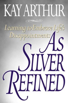 As Silver Refined: Learning to Embrace Life's Disappointments - eBook  -     By: Kay Arthur