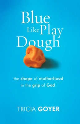 Blue Like Play Dough: The Shape of Motherhood in the Grip of God - eBook  -     By: Tricia Goyer