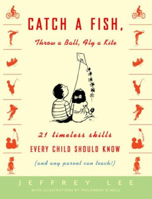 Catch a Fish, Throw a Ball, Fly a Kite: 21 Timeless Skills Every Child Should Know (and Any Parent Can Teach!) - eBook  -     By: Dr. Jeffery Lee
